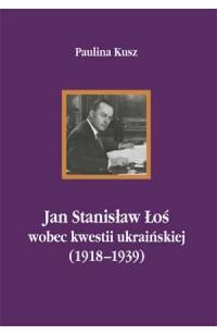 Jan Stanisław Łoś wobec kwestii ukraińskiej (1918-1939)