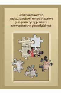 Literaturoznawstwo, językoznawstwo i kulturoznawstwo jako płaszczyzny przekazu we współczesnej glottodydatktyce