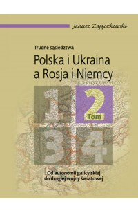 Trudne sąsiedztwa. Polska i Ukraina a Rosja i Niemcy. Tom 2