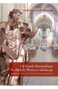 Od Karola Burzyńskiego do Michała Wurtzera młodszego Warsztat rzeźbiarski 2. poł. XVIII wieku w Ordynacji Zamojskiej