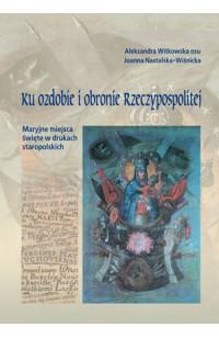 Ku ozdobie i obronie Rzeczypospolitej. Maryjne miejsca święte w drukach staropolskich