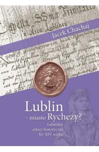 Lublin – miasto Rychezy? Lubelskie szkice historyczne XI–XIV wieku