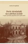Dwór ziemiański na Lubelszczyźnie w epoce przemian gospodarczych i społecznych
