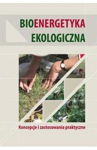 Bioenergetyka ekologiczna. Koncepcje i zastosowania praktyczne